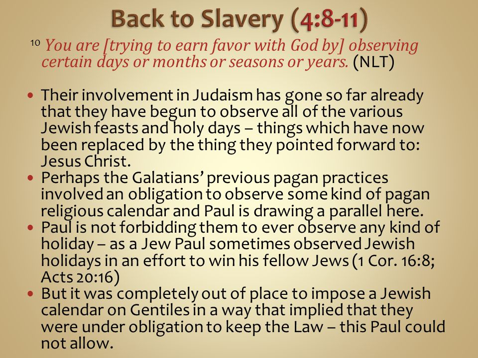 Back to Slavery (4:8-11) 10 You are [trying to earn favor with God by] observing certain days or months or seasons or years. (NLT)
